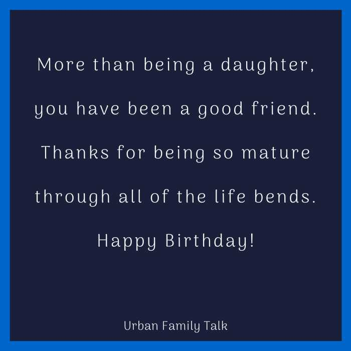 More than being a daughter, you have been a good friend. Thanks for being so mature through all of the life bends.Happy Birthday