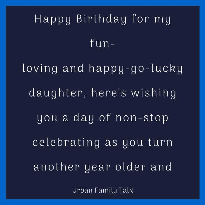 Happy Birthday for my fun-loving and happy-go-lucky daughter, here's wishing you a day of non-stop celebrating as you turn another year older and sweeter!