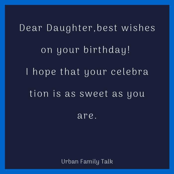 Dear Daughter,best wishes on your birthday! I hope that your celebration is as sweet as you are.