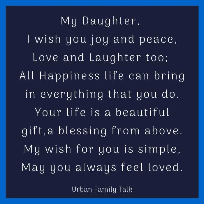 My Daughter, I wish you joy and peace, Love and Laughter too; All Happiness life can bring in everything that you do. Your life is a beautiful gift,a blessing from above. My wish for you is simple, May you always feel loved.