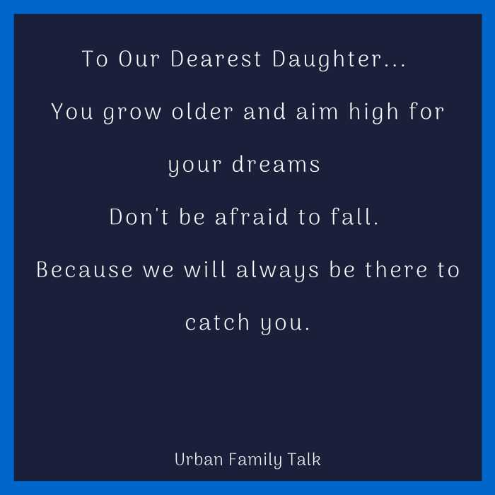 To Our Dearest Daughter... You grow older and aim high for your dreams Don't be afraid to fall. Because we will always be there to catch you.