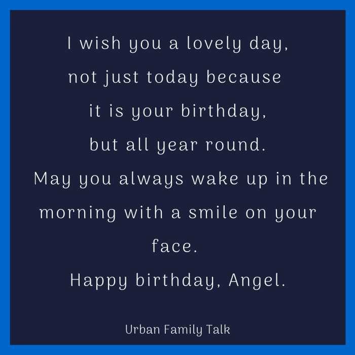 I wish you a lovely day, not just today because it is your birthday,but all year round. May you always wake up in the morning with a smile on your face. Happy birthday, Angel.