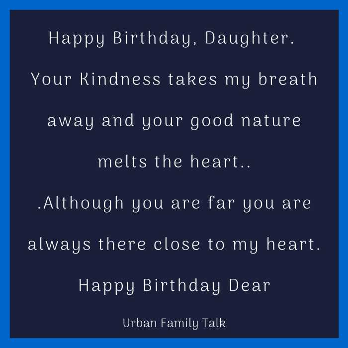 Happy Birthday, Daughter. Your Kindness takes my breath away and your good nature melts the heart...Although you are far you are always there close to my heart. Happy Birthday Dear