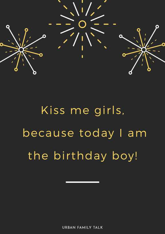 Kiss me girls, because today I am the birthday boy!