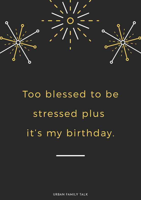 Too blessed to be stressed plus it's my birthday.