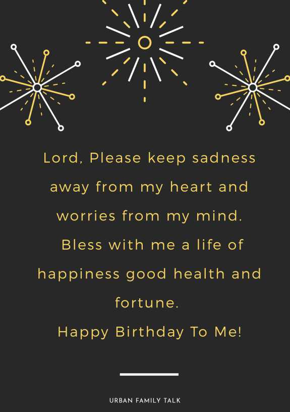 Lord, Please keep sadness away from my heart and worries from my mind. Bless with me a life of happiness good health and fortune. Happy Birthday To Me!
