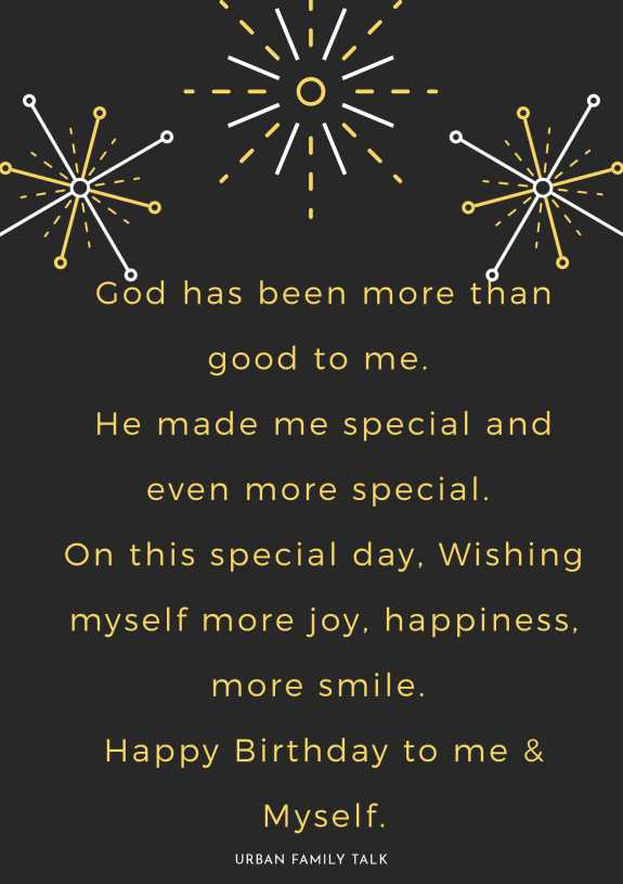 God has been more than good to me. He made me special and even more special. On this special day, Wishing myself more joy, happiness, more smile. Happy Birthday to me & Myself.