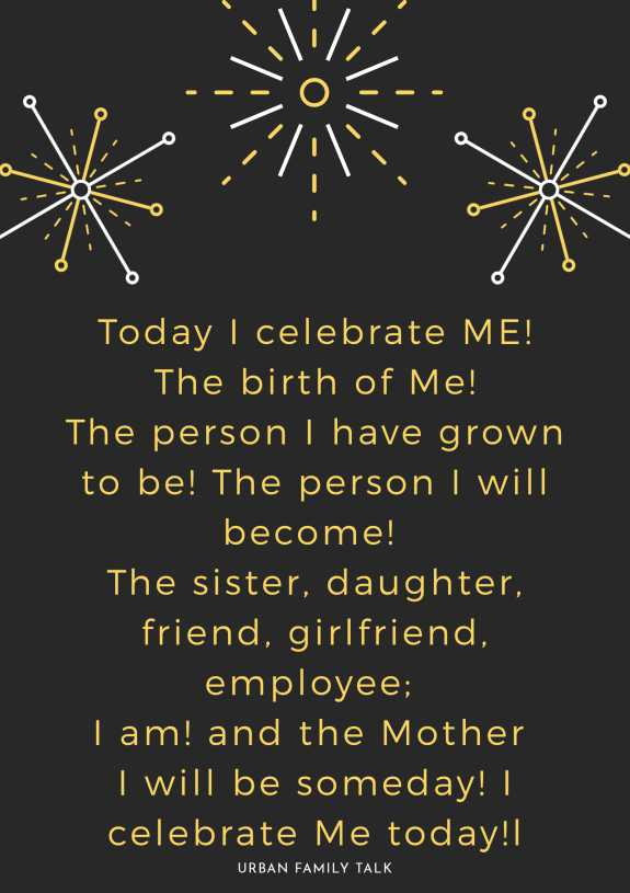 Today I celebrate ME! The birth of Me! The person I have grown to be! The person I will become! The sister, daughter, friend, girlfriend, employee; I am! and the Mother I will be someday! I celebrate Me today!