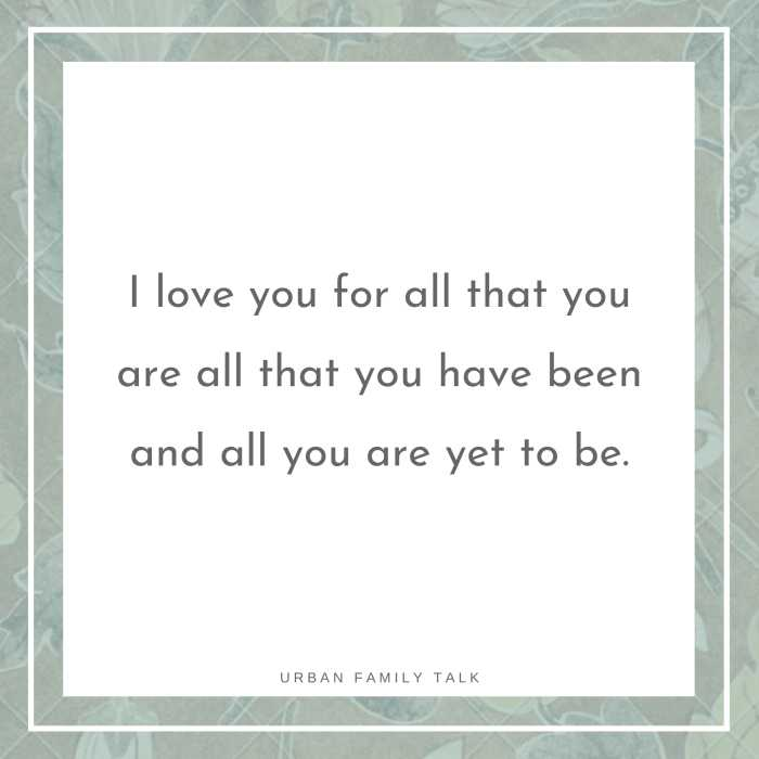 I love you for all that you are all that you have been and all you are yet to be.