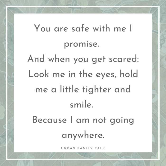 You are safe with me I promise. And when you get scared: Look me in the eyes, hold me a little tighter and smile. Because I am not going anywhere.