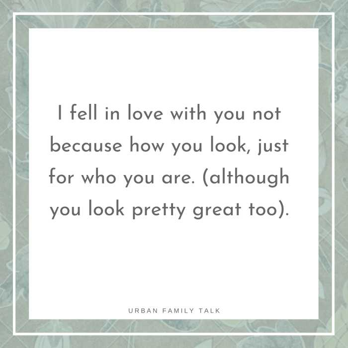 I fell in love with you not because how you look, just for who you are. (although you look pretty great too)