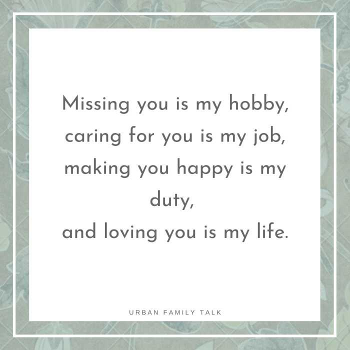 Missing you is my hobby, caring for you is my job, making you happy is my duty, and loving you is my life.