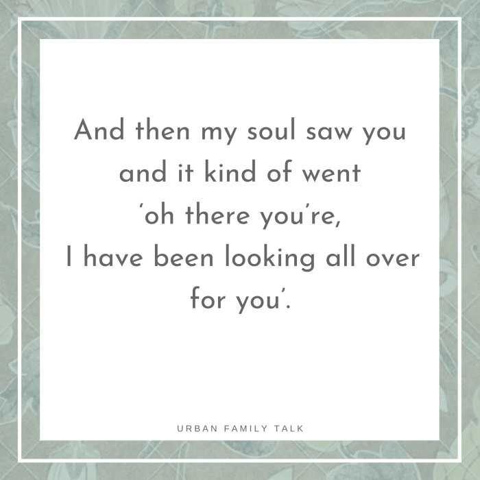 And then my soul saw you and it kind of went 'oh there you're, I have been looking all over for you'.