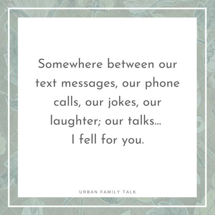 Somewhere between our text messages, our phone calls, our jokes, our laughter; our talks… I fell for you.