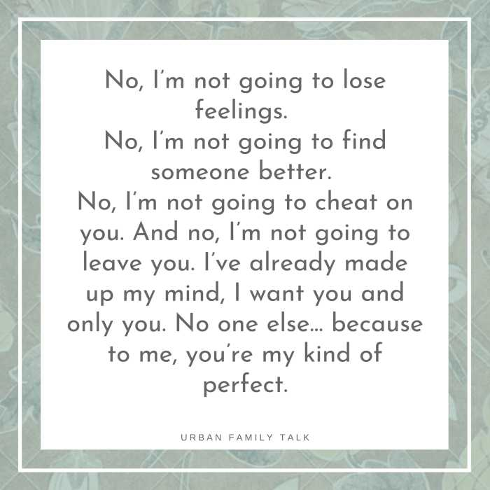 No, I'm not going to lose feelings. No, I'm not going to find someone better. No, I'm not going to cheat on you. And no, I'm not going to leave you. I've already made up my mind, I want you and only you. No one else… because to me, you're my kind of perfect.
