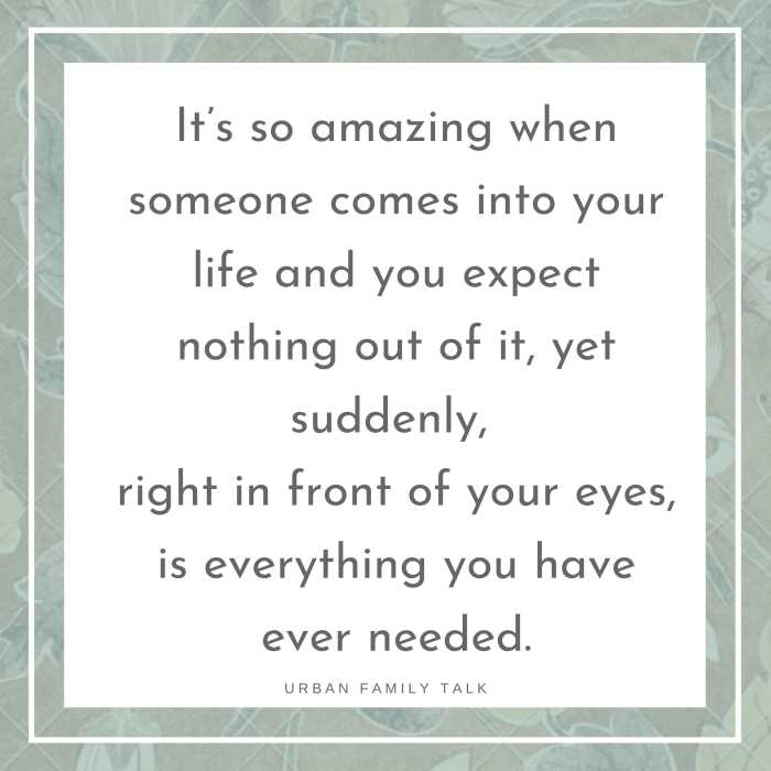 It's so amazing when someone comes into your life and you expect nothing out of it, yet suddenly, right in front of your eyes, is everything you have ever needed.