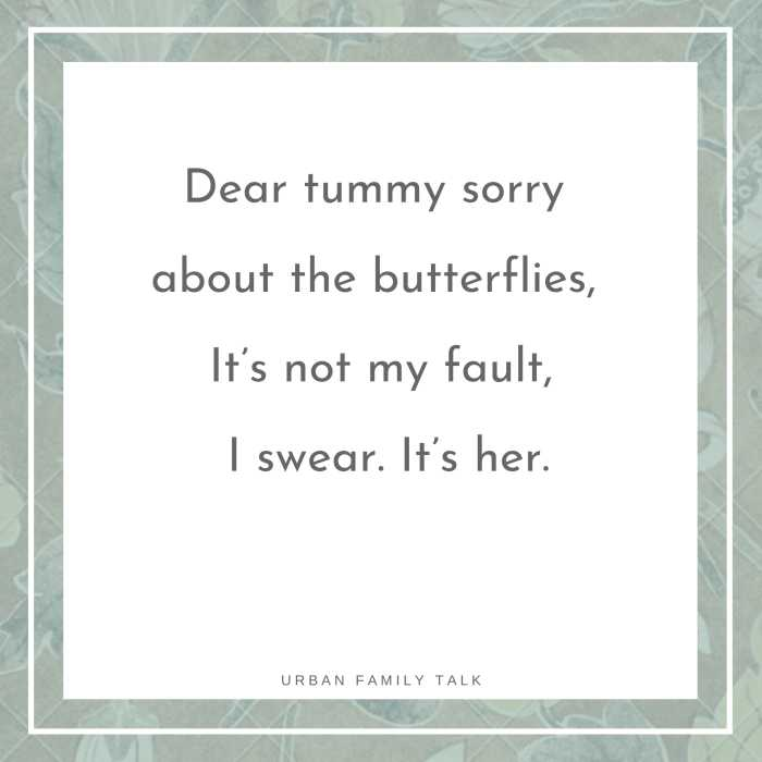Dear tummy sorry about the butterflies, It's not my fault, I swear. It's her.