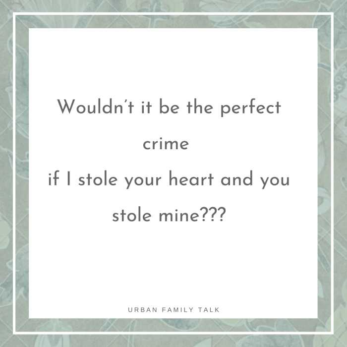 Wouldn't it be the perfect crime if I stole your heart and you stole mine???