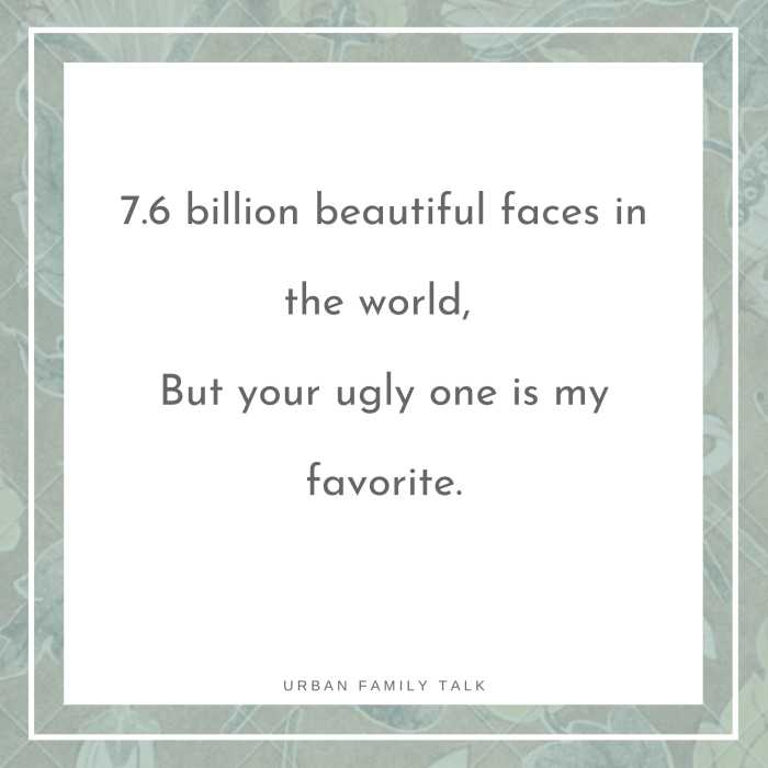 7.6 billion beautiful faces in the world, But your ugly one is my favorite.