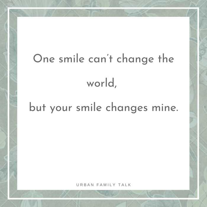 One smile can't change the world, but your smile changes mine.
