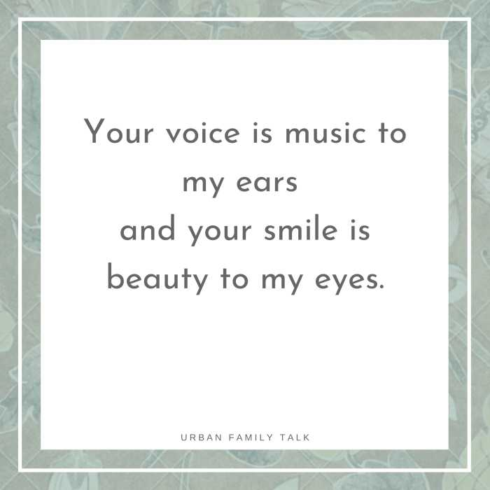 Your voice is music to my ears and your smile is beauty to my eyes.