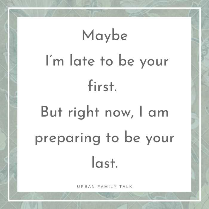 Maybe I'm late to be your first. But right now, I am preparing to be your last.