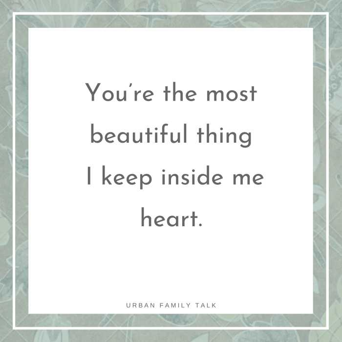 You're the most beautiful thing I keep inside me heart.