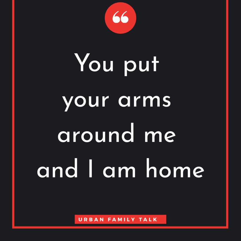 You put your arms around me and I am home