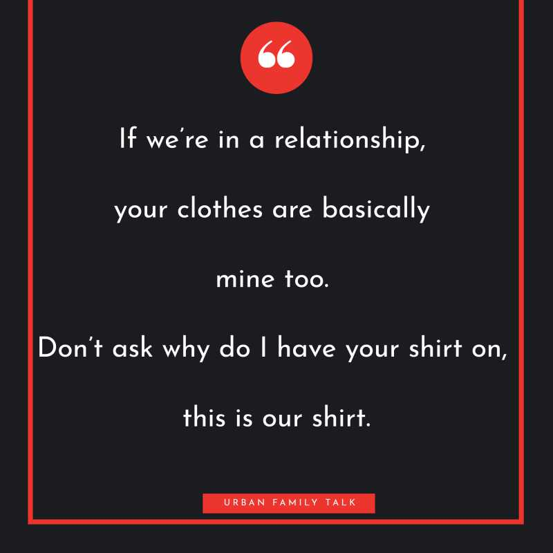 If we're in a relationship, your clothes are basically mine too. Don't ask why do I have your shirt on, this is our shirt.