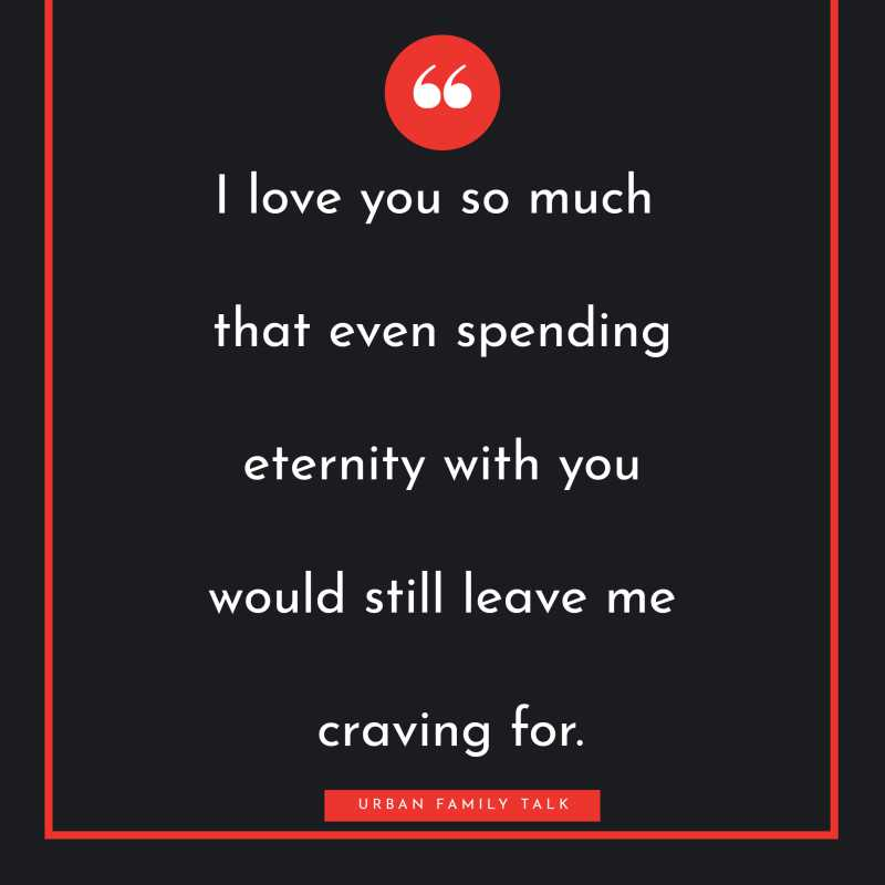 I love you so much that even spending eternity with you would still leave me craving for.