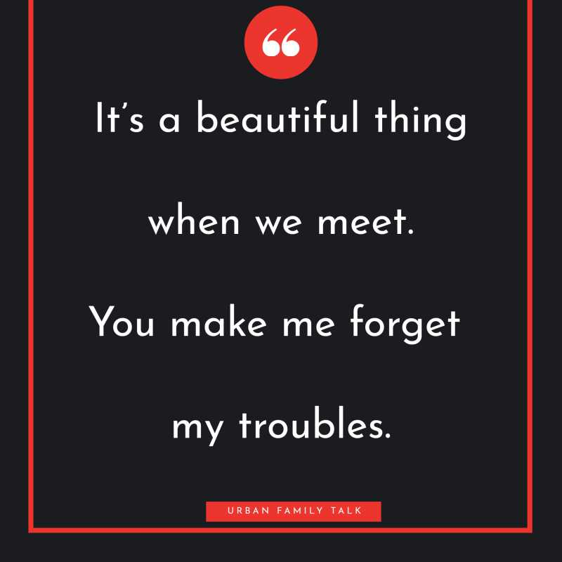 It's a beautiful thing when we meet. You make me forget my troubles.