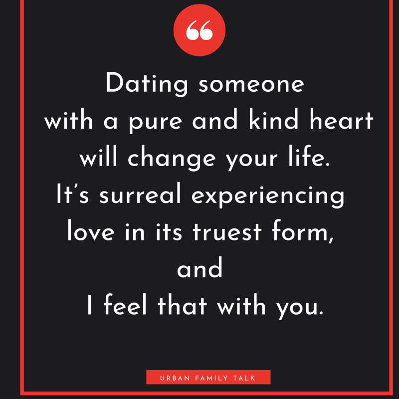 Dating someone with a pure and kind heart will change your life. It's surreal experiencing love in its truest form, and I feel that with you.
