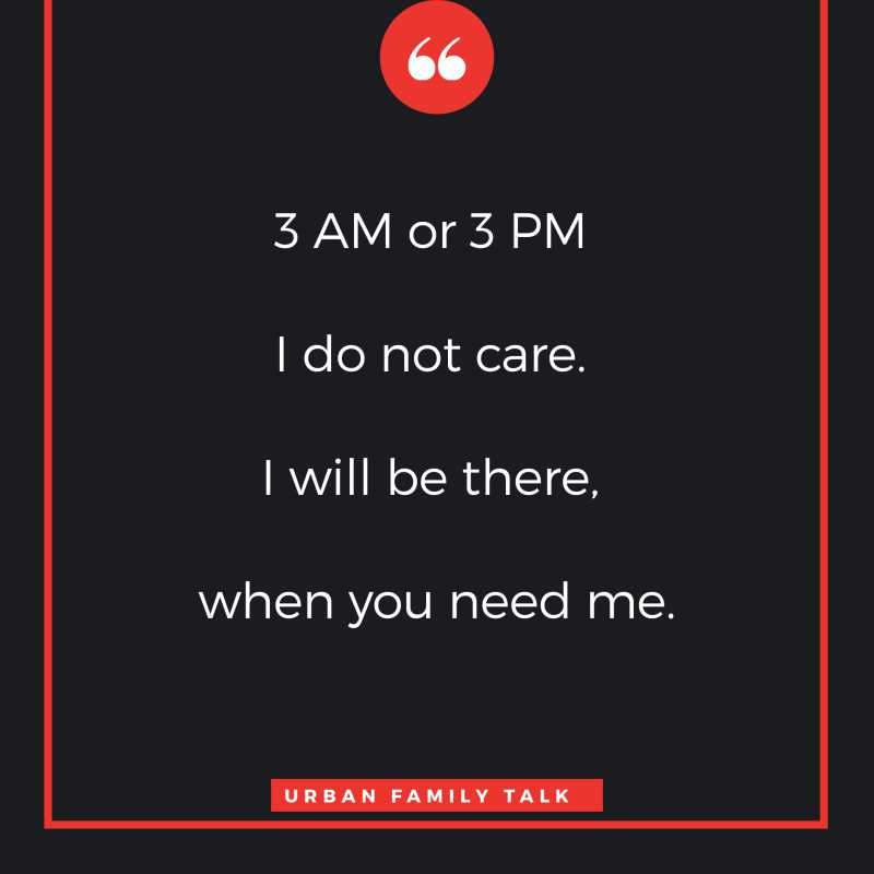 3 AM or 3 PM I do not care. I will be there, when you need me.