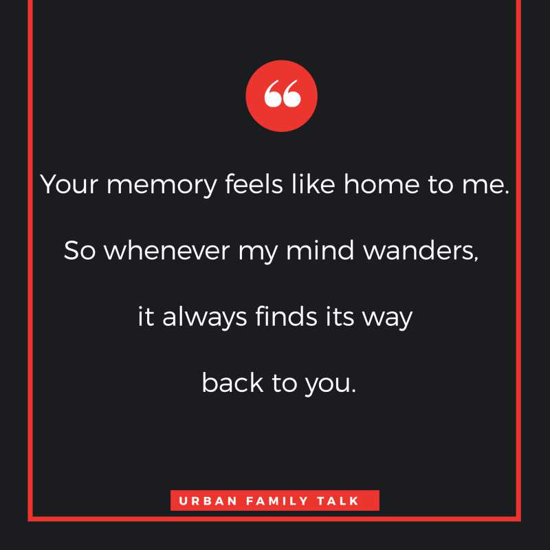 Your memory feels like home to me. So whenever my mind wanders, it always finds its way back to you.