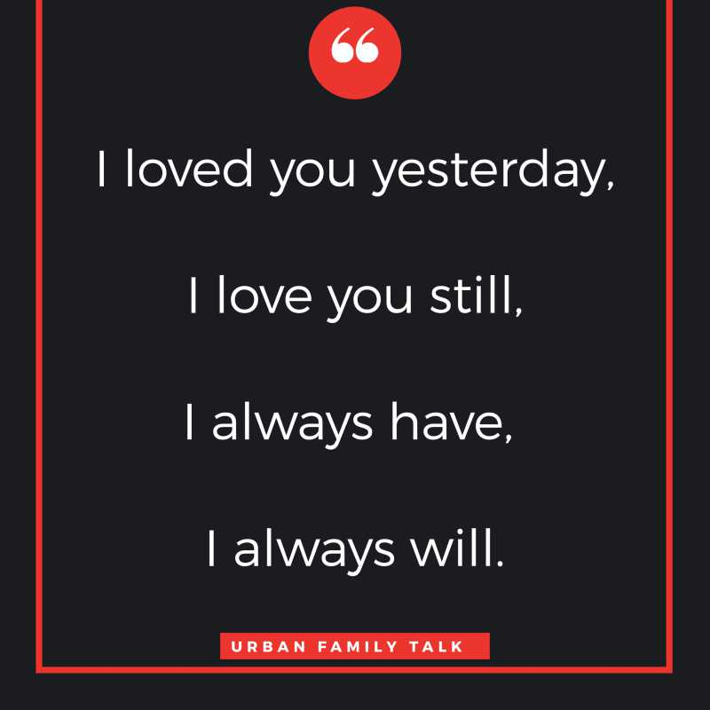 I loved you yesterday, I love you still, I always have, I always will.