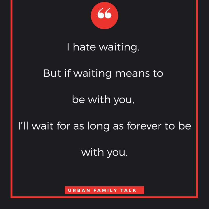 I hate waiting. But if waiting means to be with you, I'll wait for as long as forever to be with you.