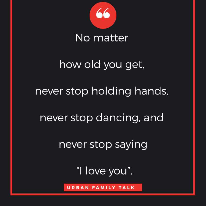 "No matter how old you get, never stop holding hands, never stop dancing, and never stop saying ""I love you""."