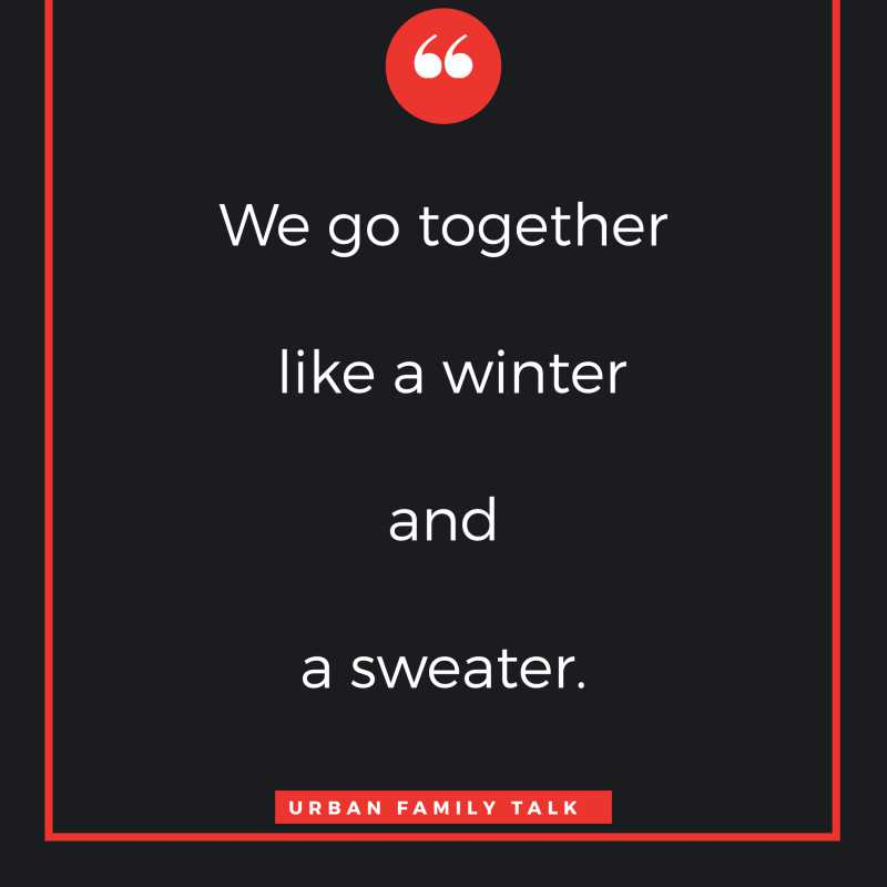 We go together like a winter and a sweater.