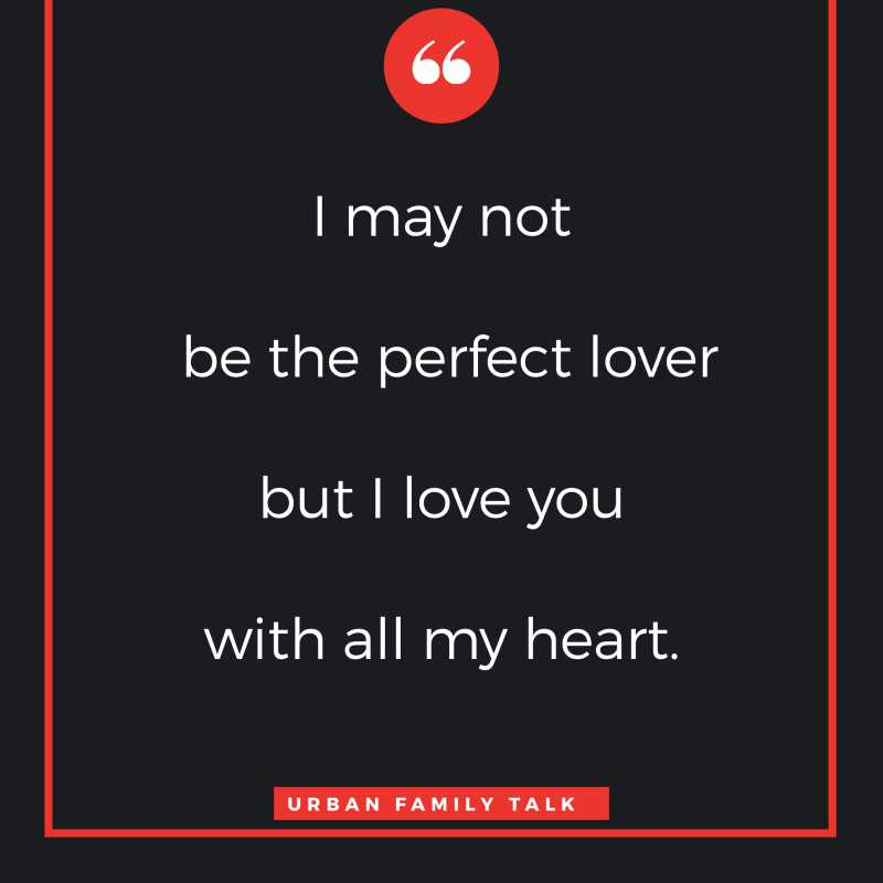 I may not be the perfect lover but I love you with all my heart.