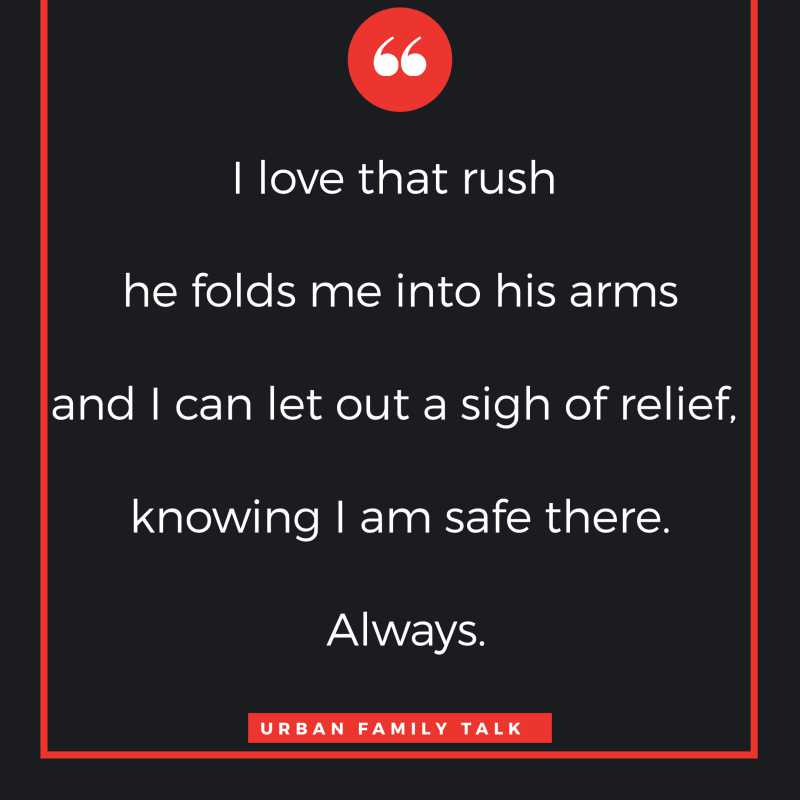 I love that rush when he folds me into his arms and I can let out a sigh of relief, knowing I am safe there. Always.