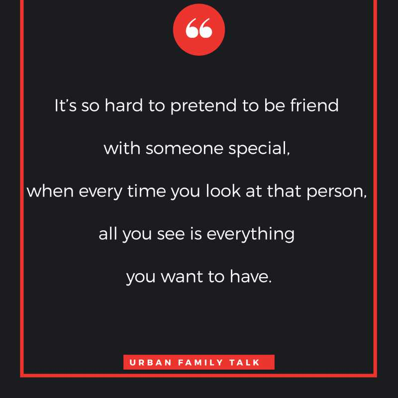 It's so hard to pretend to be friend with someone special, when every time you look at that person, all you see is everything you want to have.