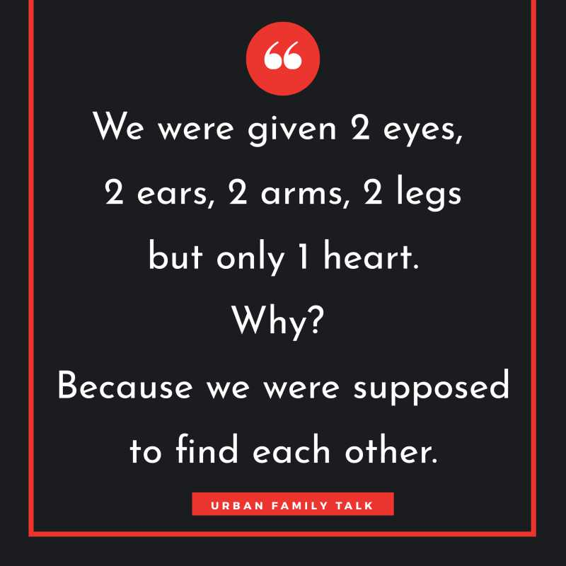 We were given 2 eyes, 2 ears, 2 arms, 2 legs but only 1 heart. Why? Because we were supposed to find each other.