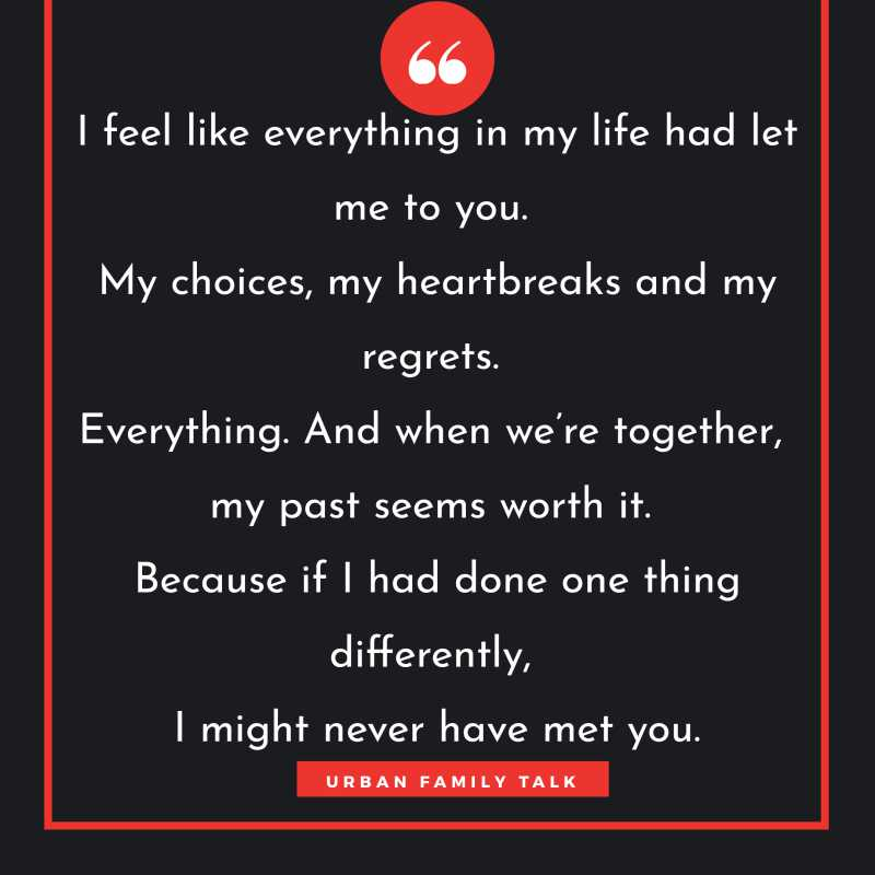 I feel like everything in my life had let me to you. My choices, my heartbreaks and my regrets. Everything. And when we're together, my past seems worth it. Because if I had done one thing differently, I might never have met you.