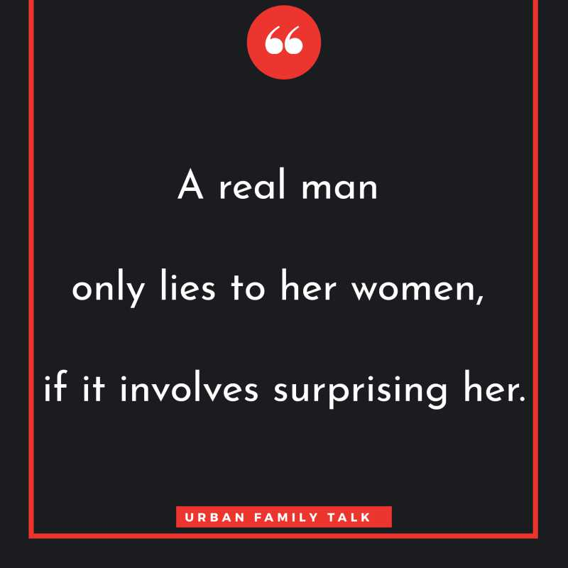 A real man only lies to her women, if it involves surprising her.