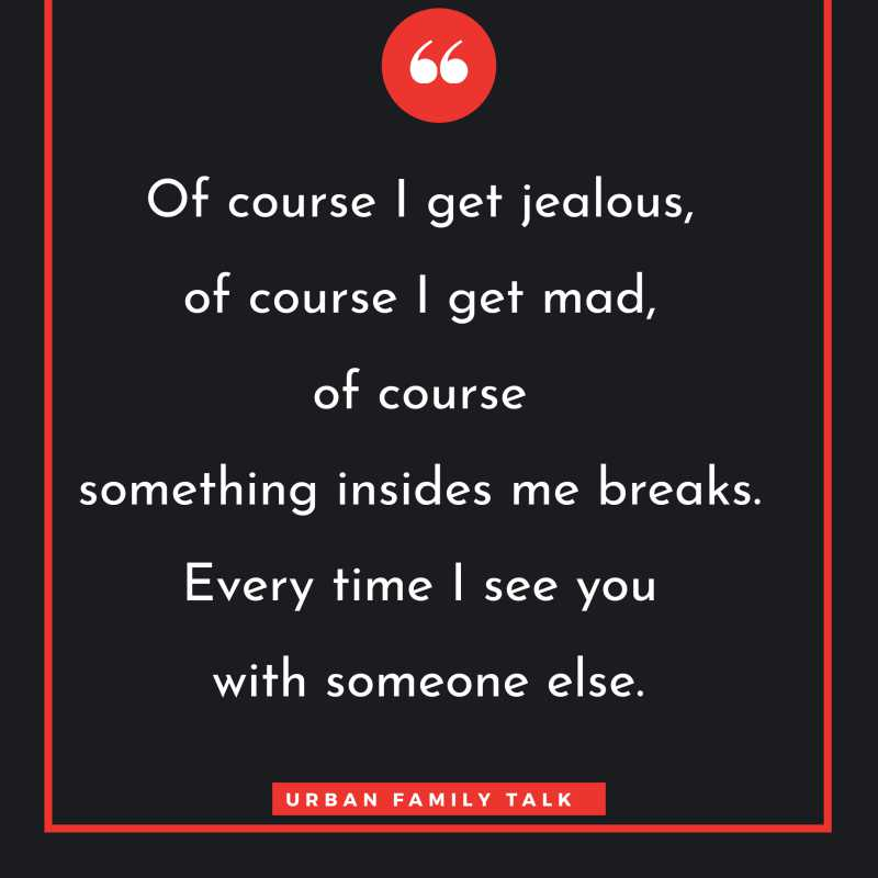Of course I get jealous, of course I get mad, of course something insides me breaks. Every time I see you with someone else.