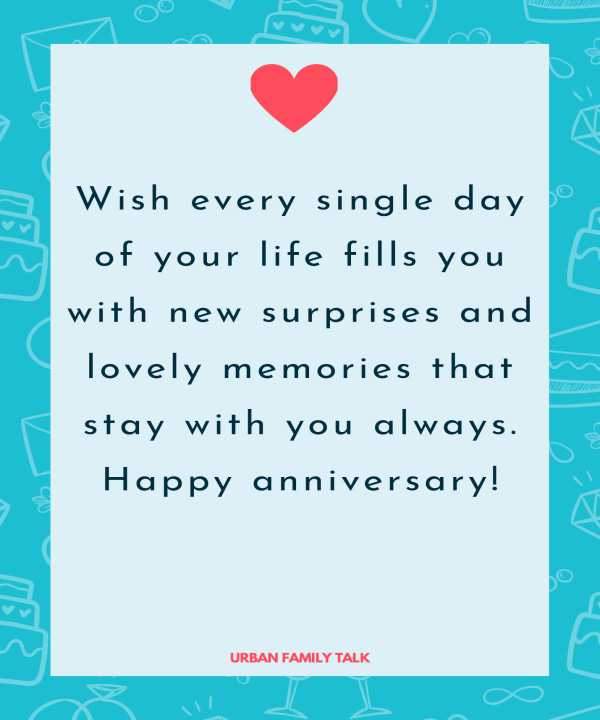 Wish every single day of your life fills you with new surprises and lovely memories that stay with you always. Happy anniversary!