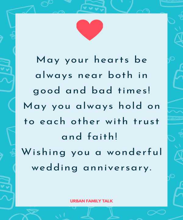 May your hearts be always near both in good and bad times! May you always hold on to each other with trust and faith! Wishing you a wonderful wedding anniversary.