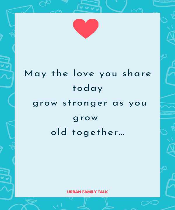 May the love you share today grow stronger as you grow old together…