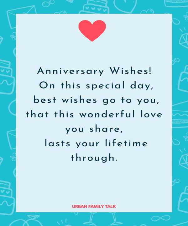 Anniversary Wishes! On this special day, best wishes go to you, that this wonderful love you share, lasts your lifetime through.
