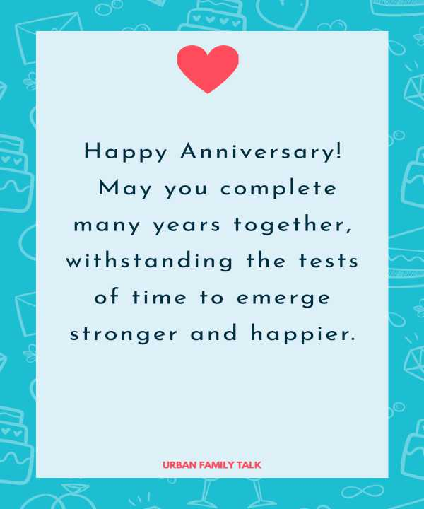 Happy Anniversary! May you complete many years together, withstanding the tests of time to emerge stronger and happier.